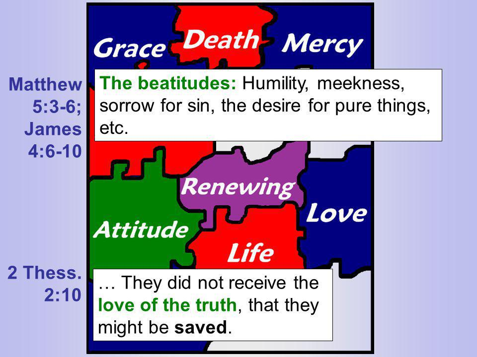 Matthew 5:3-6; James 4:6-10. The beatitudes: Humility, meekness, sorrow for sin, the desire for pure things, etc.