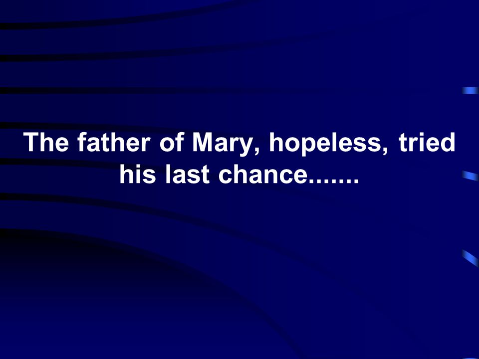 The father of Mary, hopeless, tried his last chance.......