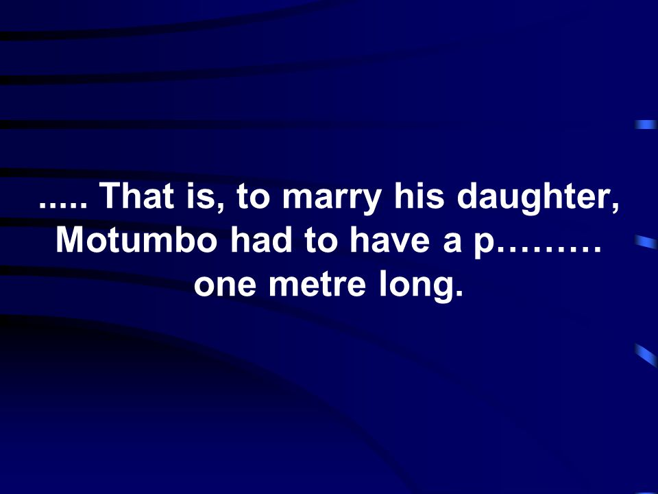 ..... That is, to marry his daughter, Motumbo had to have a p……… one metre long.
