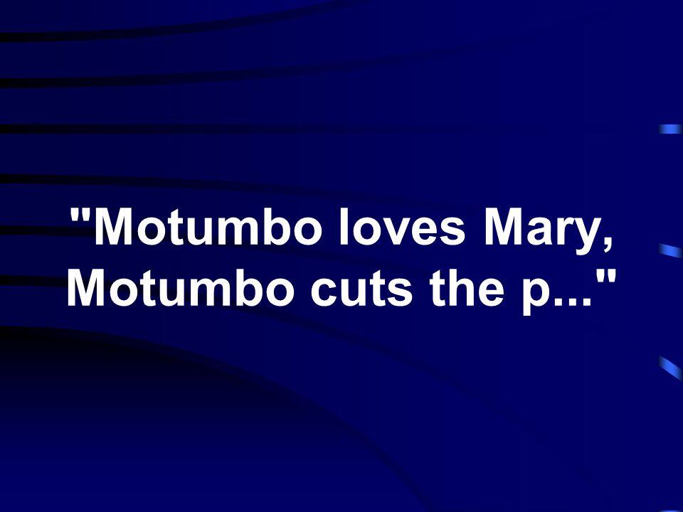 Motumbo loves Mary, Motumbo cuts the p...