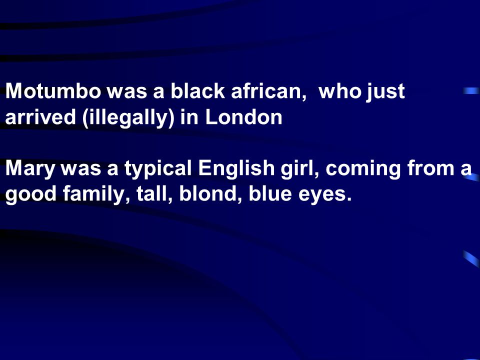 Motumbo was a black african, who just arrived (illegally) in London Mary was a typical English girl, coming from a good family, tall, blond, blue eyes.