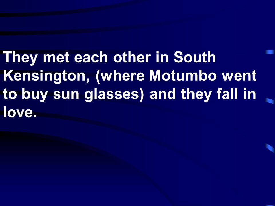 They met each other in South Kensington, (where Motumbo went to buy sun glasses) and they fall in love.