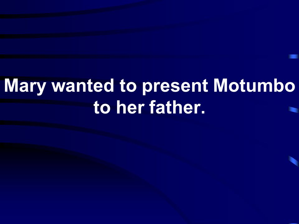 Mary wanted to present Motumbo to her father.