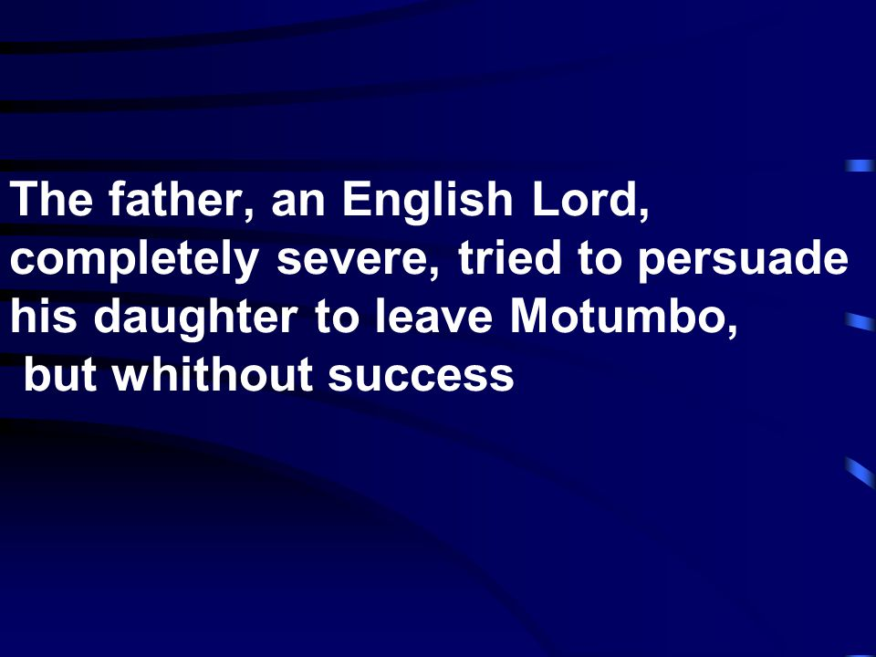 The father, an English Lord, completely severe, tried to persuade his daughter to leave Motumbo, but whithout success
