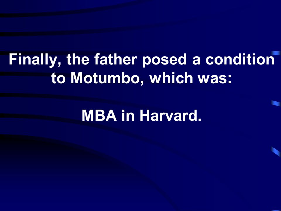 Finally, the father posed a condition to Motumbo, which was: MBA in Harvard.