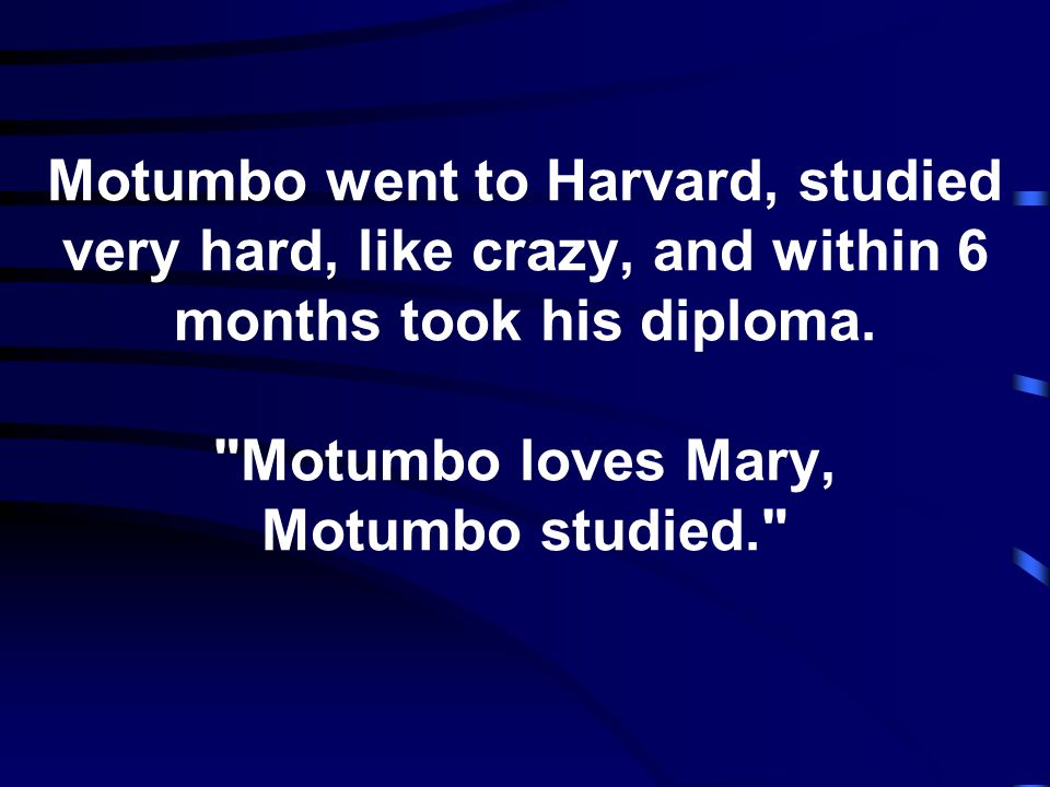 Motumbo went to Harvard, studied very hard, like crazy, and within 6 months took his diploma.