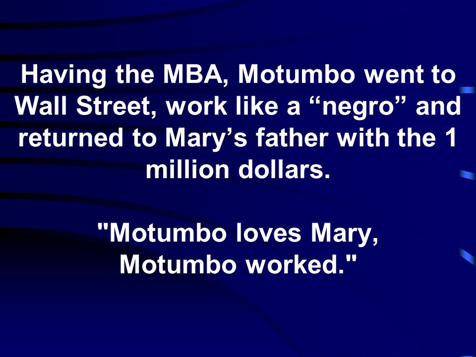 Having the MBA, Motumbo went to Wall Street, work like a negro and returned to Mary's father with the 1 million dollars.