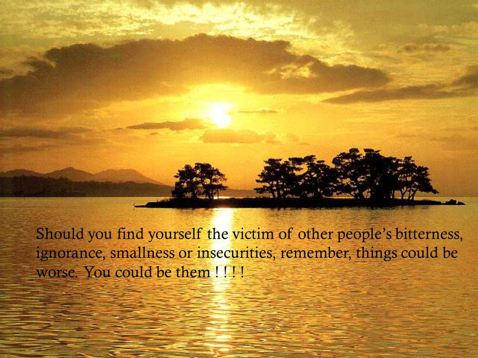 Should you find yourself the victim of other people's bitterness,