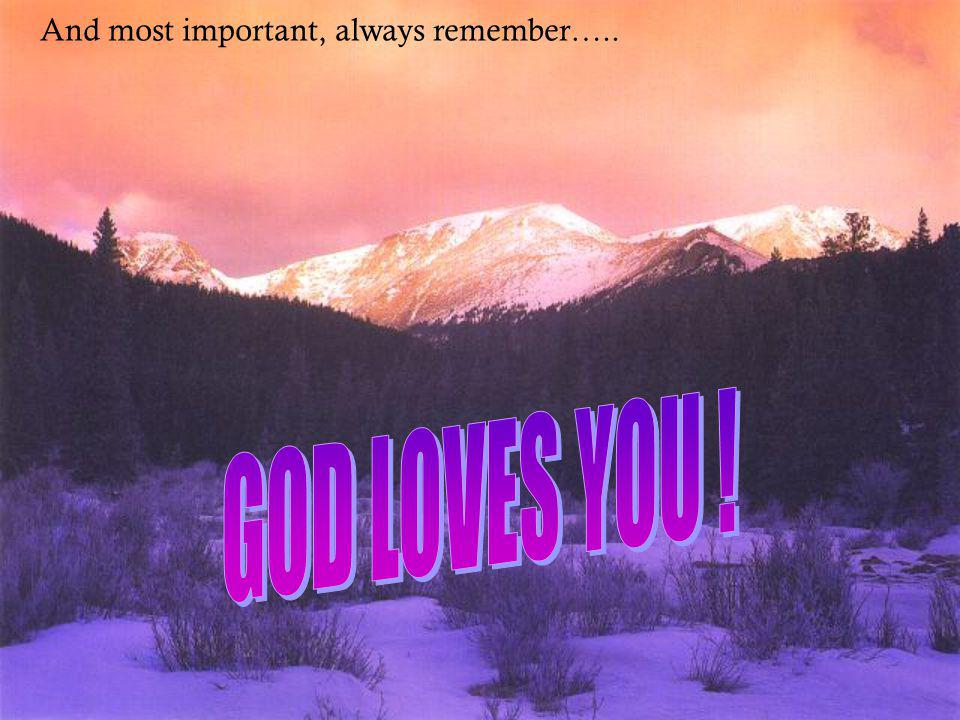And most important, always remember…..
