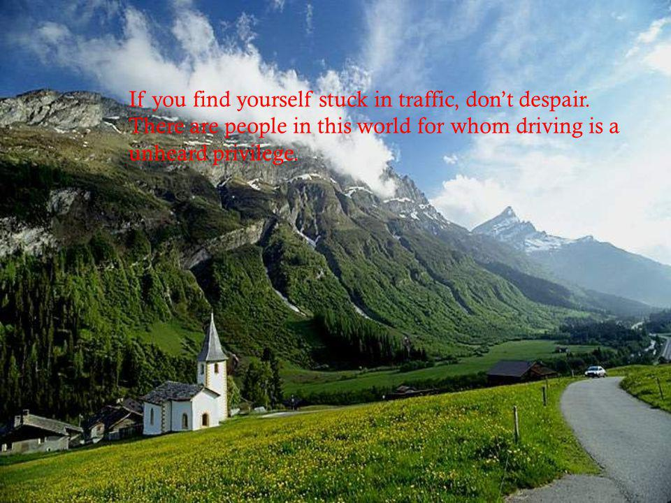 If you find yourself stuck in traffic, don't despair.