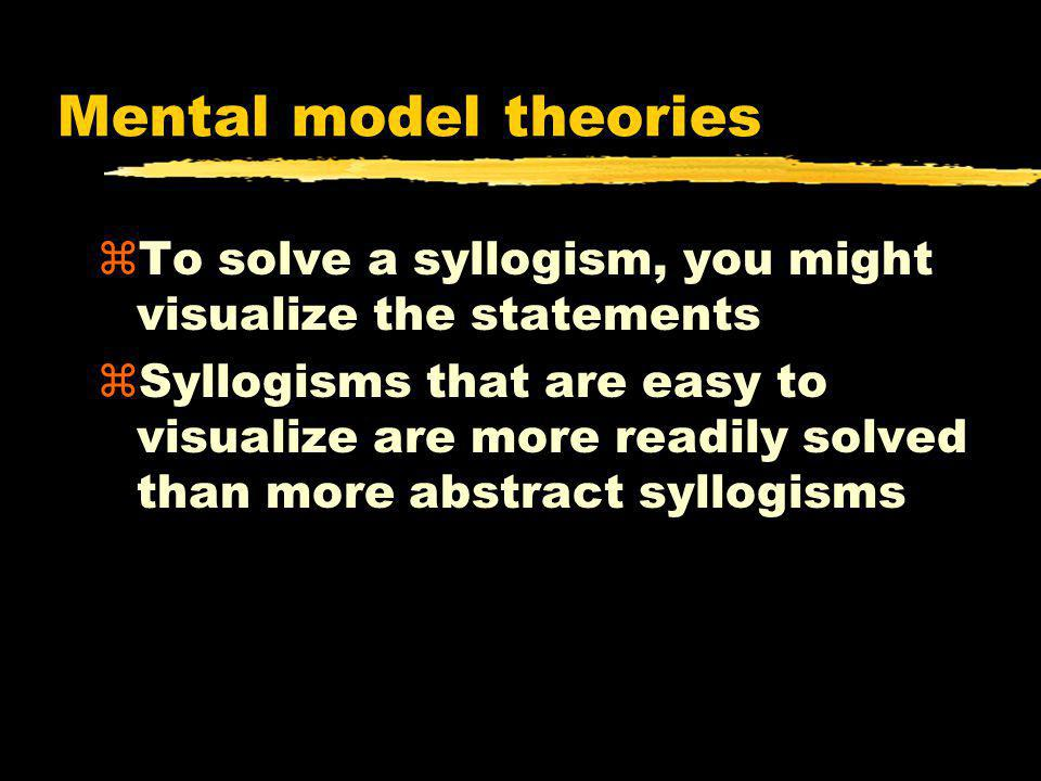 Mental model theories To solve a syllogism, you might visualize the statements.