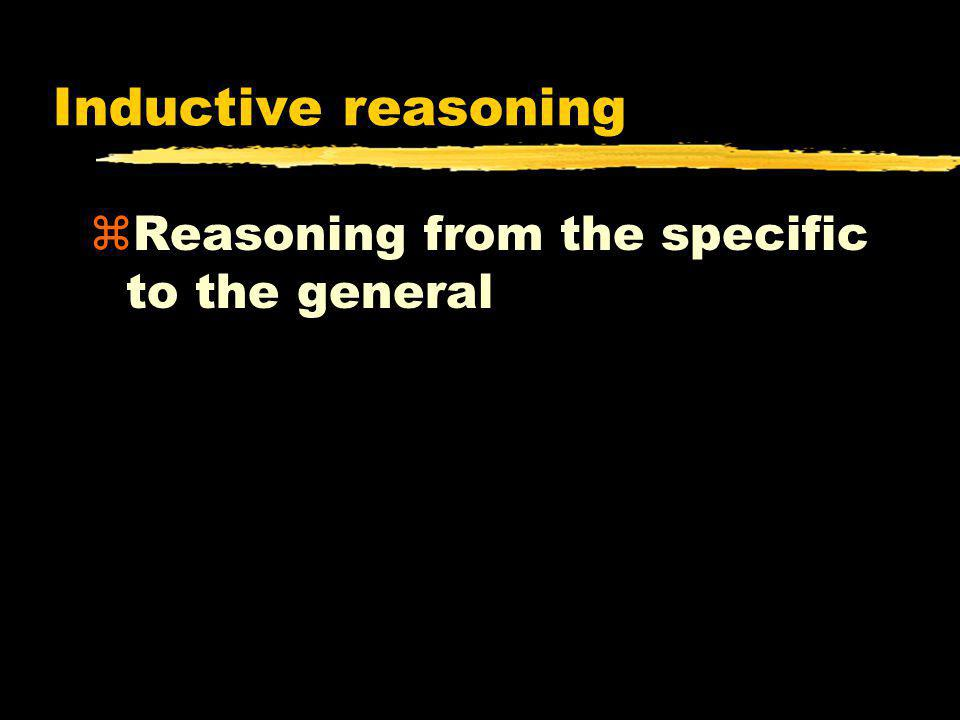 Inductive reasoning Reasoning from the specific to the general