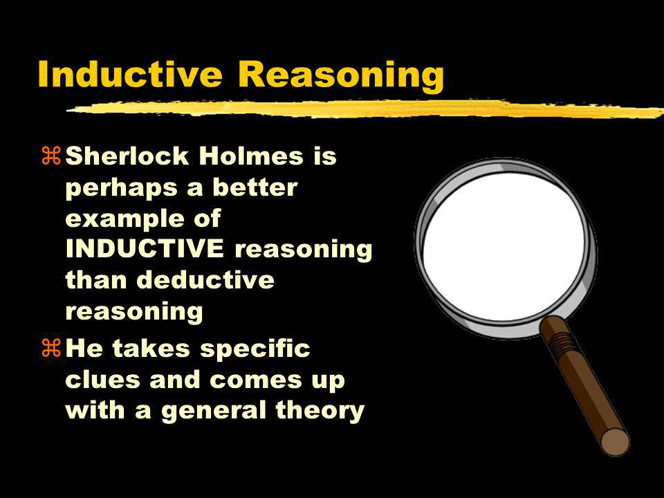 Inductive Reasoning Sherlock Holmes is perhaps a better example of INDUCTIVE reasoning than deductive reasoning.
