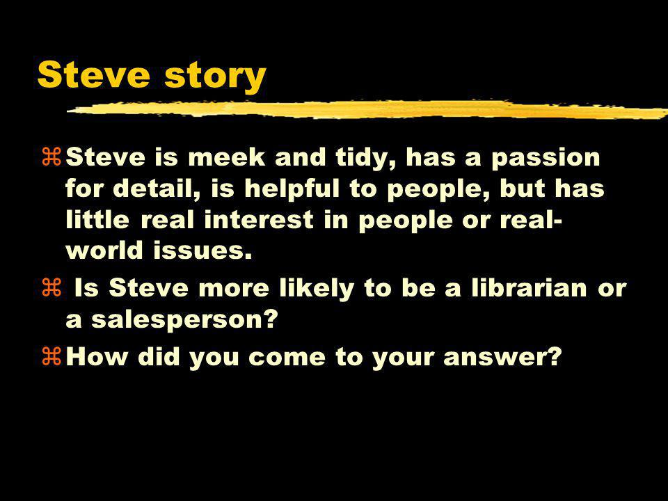 Steve story Steve is meek and tidy, has a passion for detail, is helpful to people, but has little real interest in people or real-world issues.