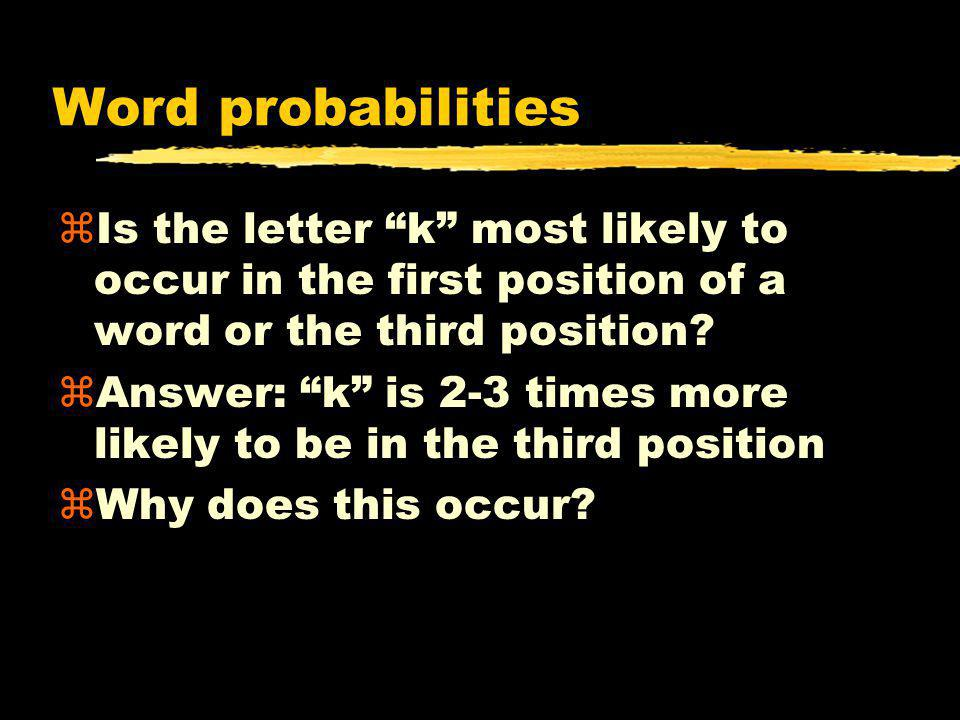 Word probabilities Is the letter k most likely to occur in the first position of a word or the third position