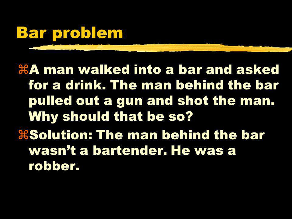 Bar problem A man walked into a bar and asked for a drink. The man behind the bar pulled out a gun and shot the man. Why should that be so