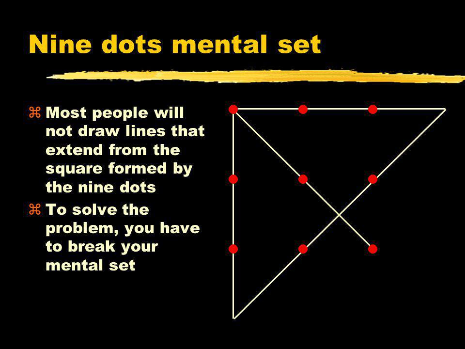 Nine dots mental set Most people will not draw lines that extend from the square formed by the nine dots.