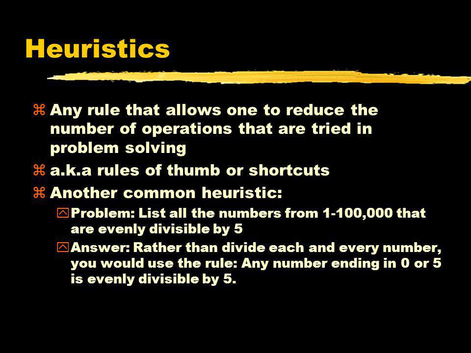 Heuristics Any rule that allows one to reduce the number of operations that are tried in problem solving.