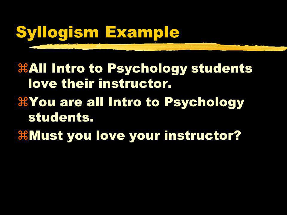 Syllogism Example All Intro to Psychology students love their instructor. You are all Intro to Psychology students.