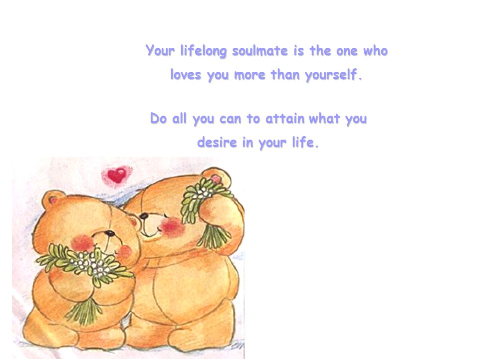 Your lifelong soulmate is the one who loves you more than yourself.