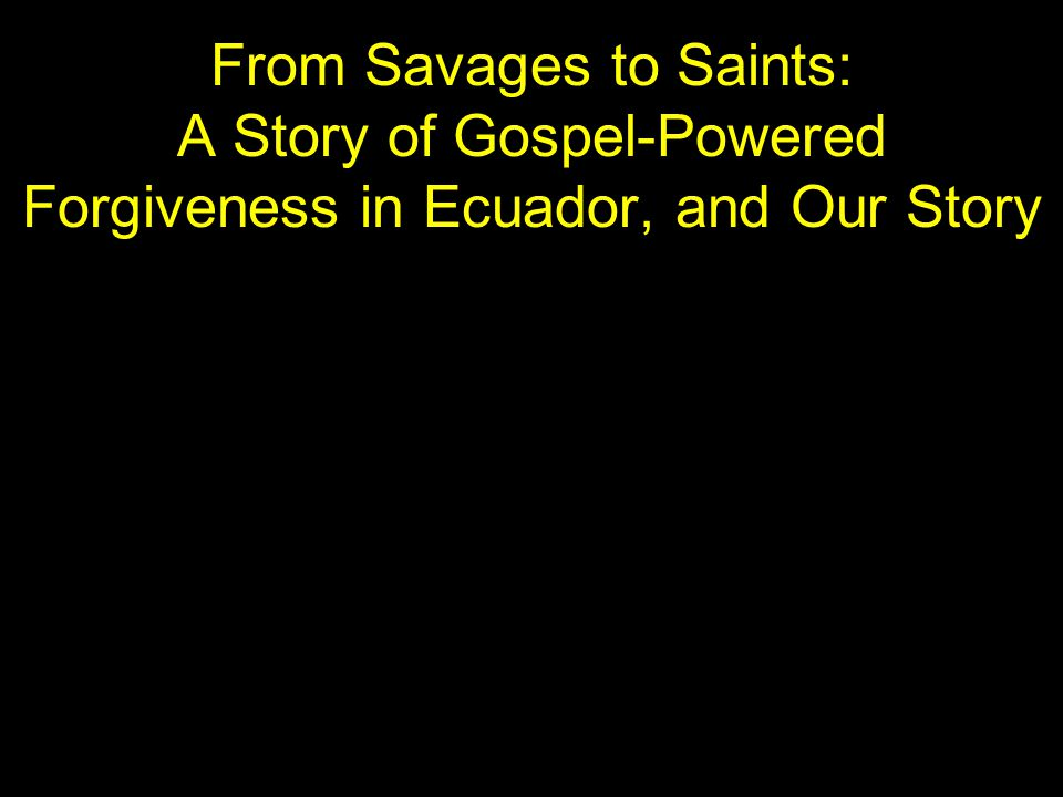 From Savages to Saints: A Story of Gospel-Powered Forgiveness in Ecuador, and Our Story