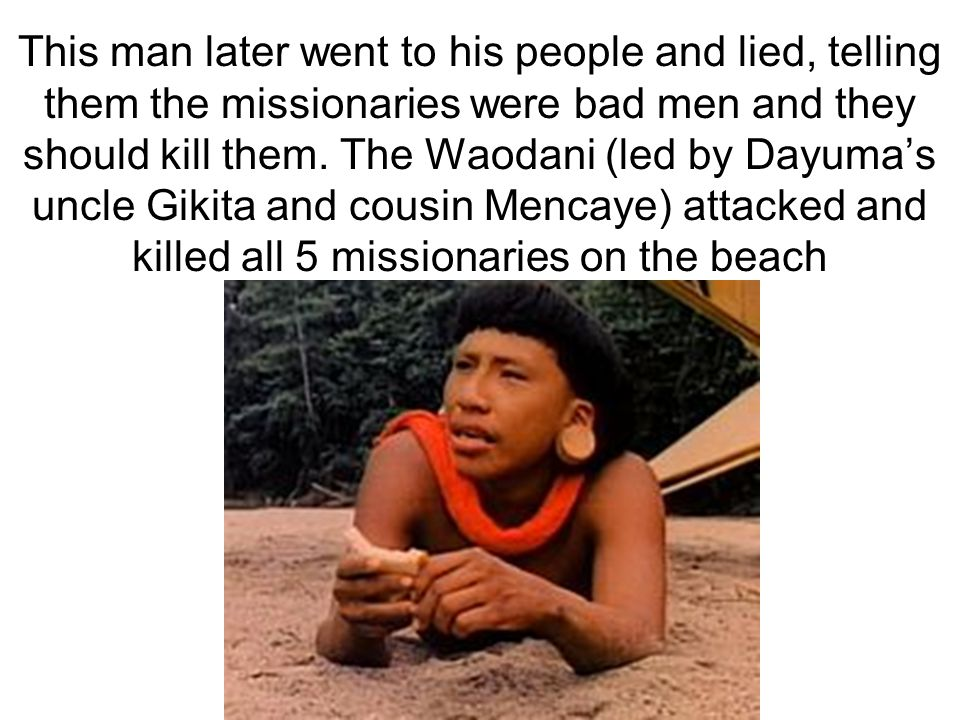This man later went to his people and lied, telling them the missionaries were bad men and they should kill them.