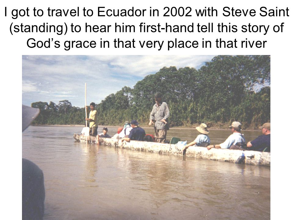 I got to travel to Ecuador in 2002 with Steve Saint (standing) to hear him first-hand tell this story of God's grace in that very place in that river