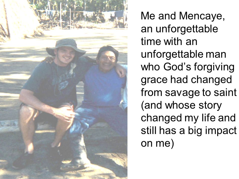 Me and Mencaye, an unforgettable time with an unforgettable man who God's forgiving grace had changed from savage to saint (and whose story changed my life and still has a big impact on me)