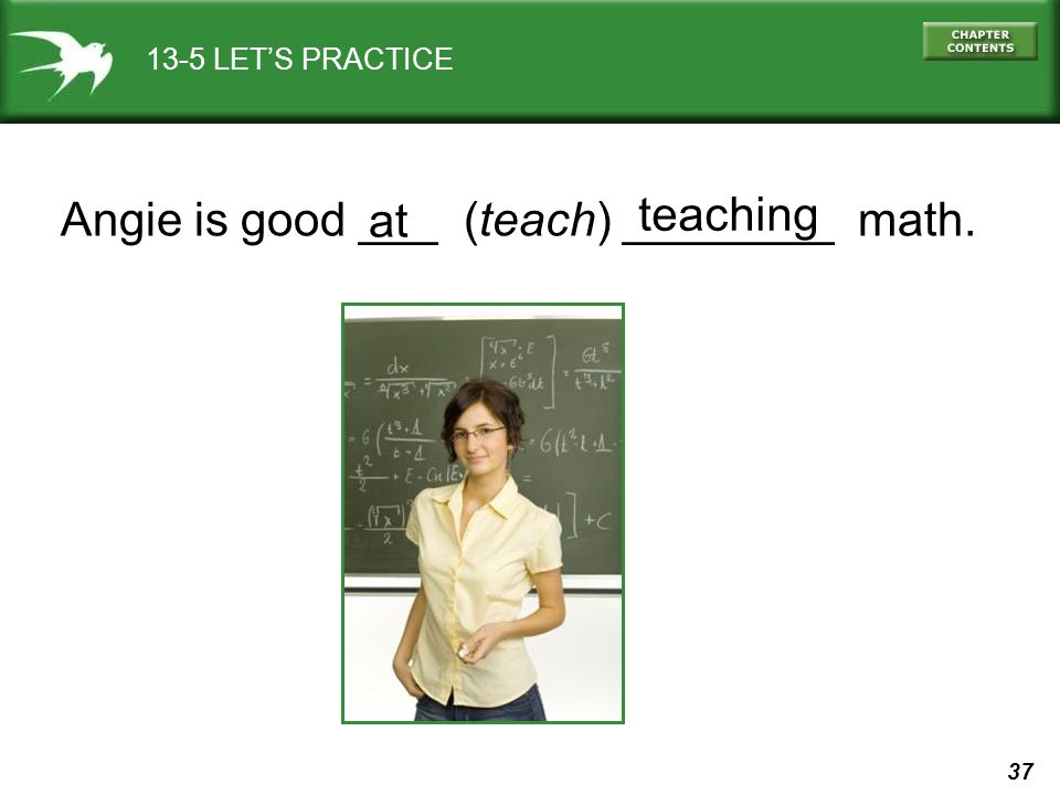 Angie is good ___ (teach) ________ math. at teaching