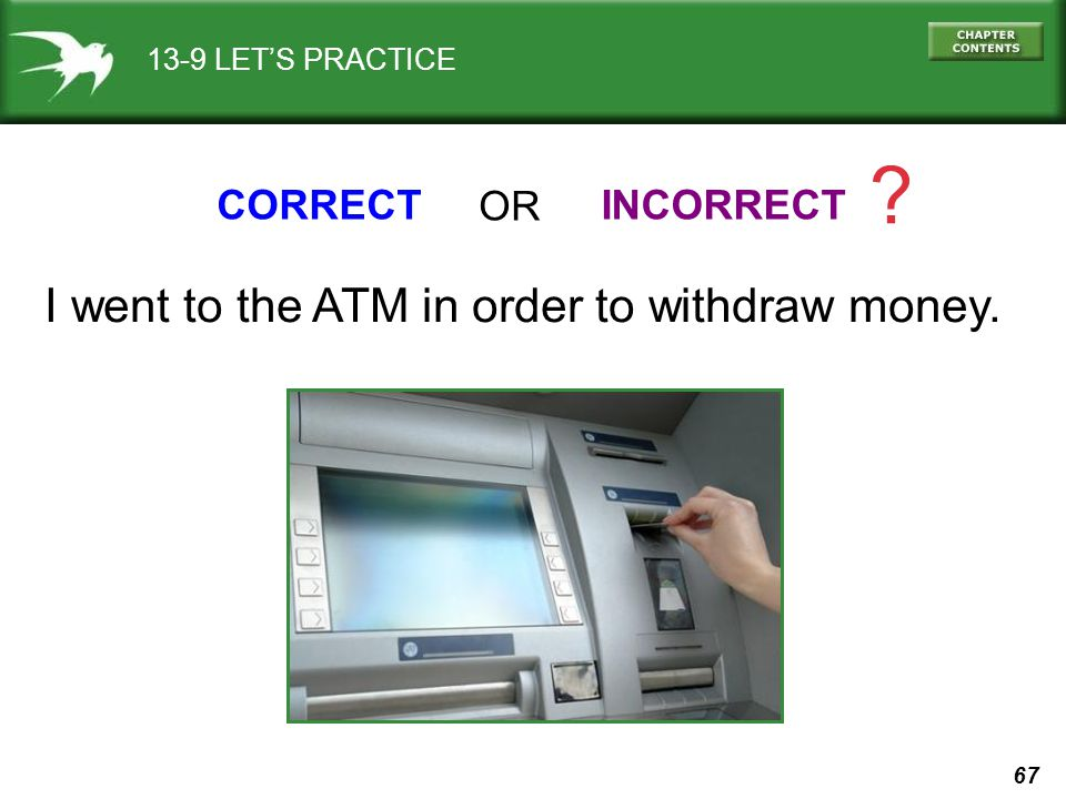 I went to the ATM in order to withdraw money. CORRECT OR INCORRECT