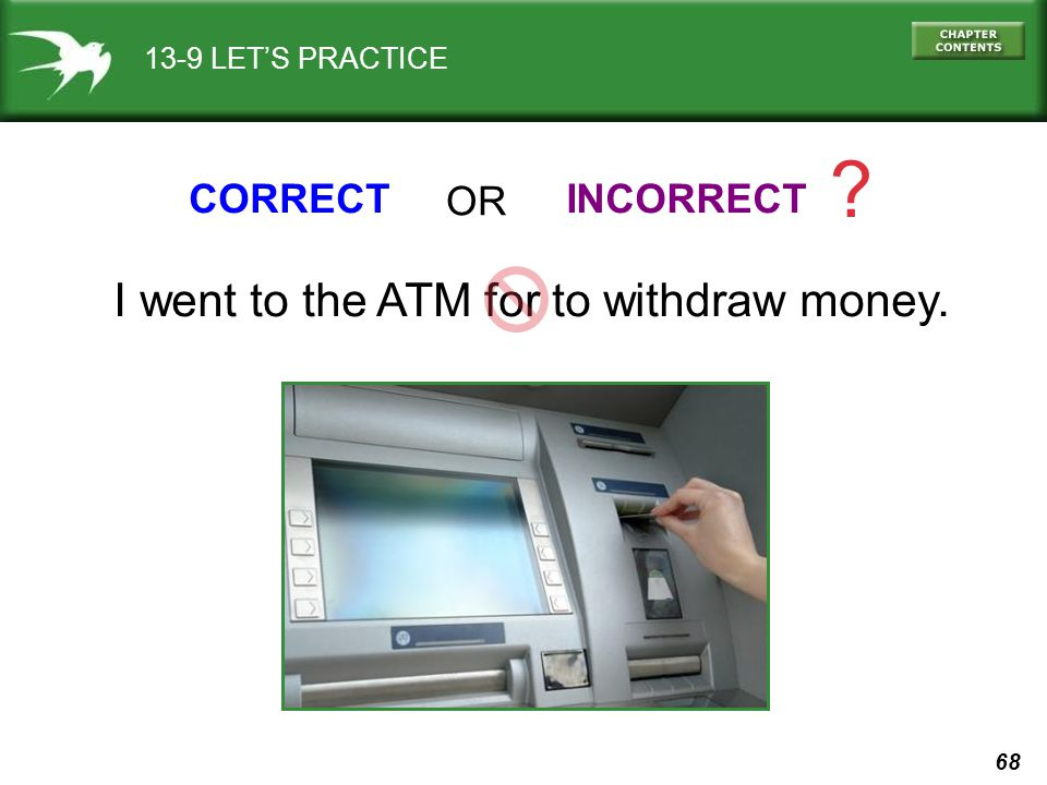 I went to the ATM for to withdraw money. CORRECT OR INCORRECT