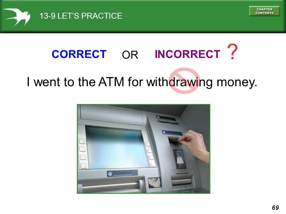 I went to the ATM for withdrawing money. CORRECT OR INCORRECT