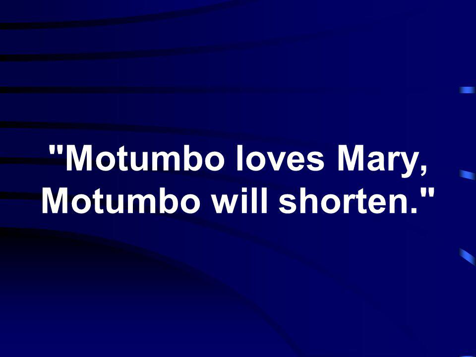 Motumbo loves Mary, Motumbo will shorten.