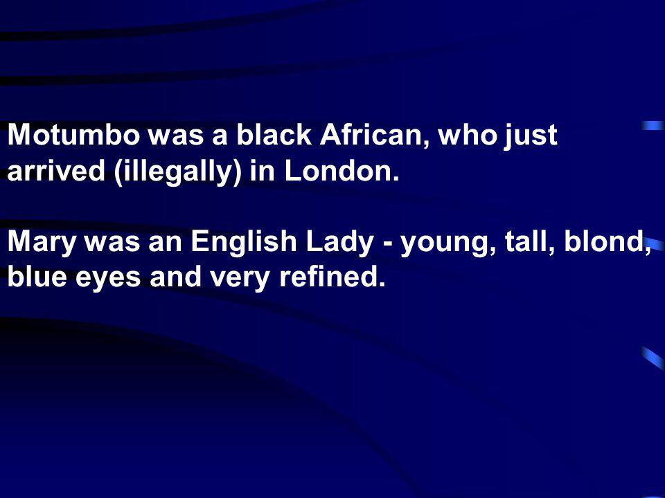 Motumbo was a black African, who just arrived (illegally) in London