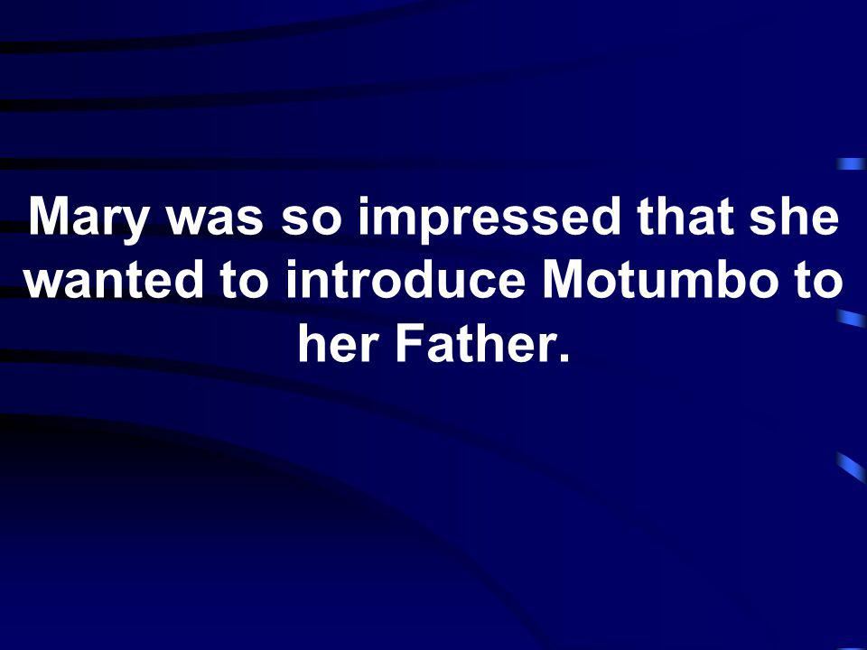Mary was so impressed that she wanted to introduce Motumbo to her Father.