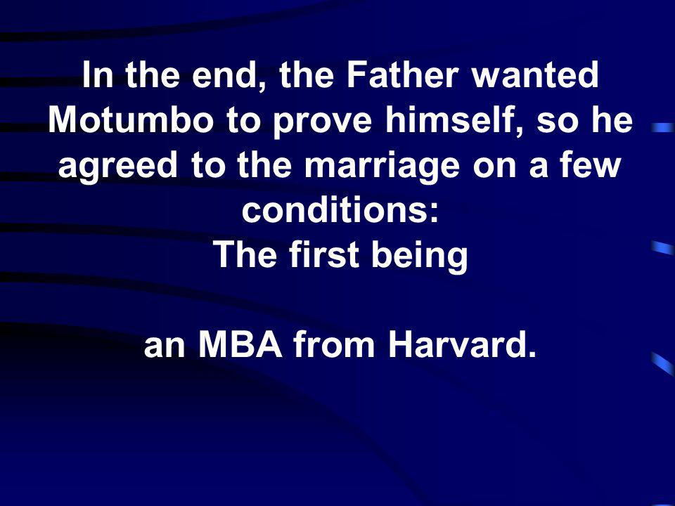 In the end, the Father wanted Motumbo to prove himself, so he agreed to the marriage on a few conditions: The first being an MBA from Harvard.