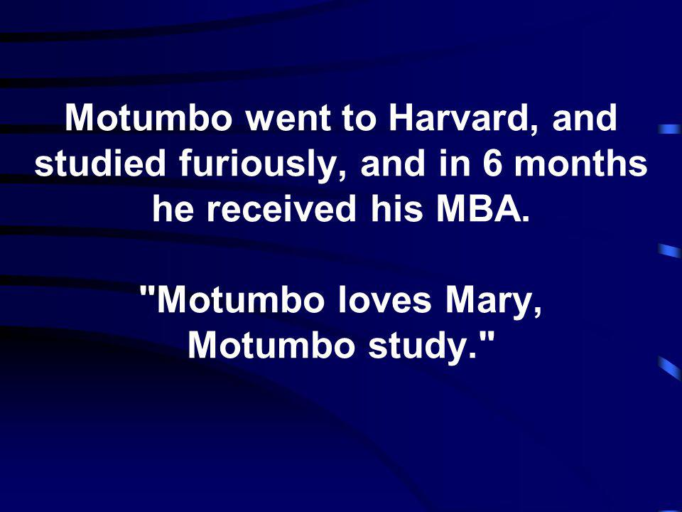 Motumbo went to Harvard, and studied furiously, and in 6 months he received his MBA.