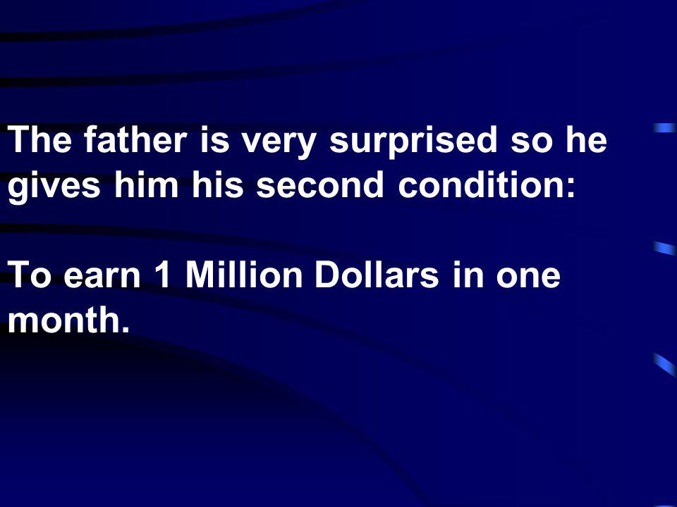 The father is very surprised so he gives him his second condition: To earn 1 Million Dollars in one month.