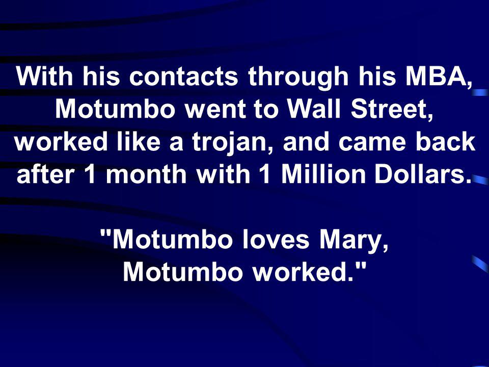 With his contacts through his MBA, Motumbo went to Wall Street, worked like a trojan, and came back after 1 month with 1 Million Dollars.