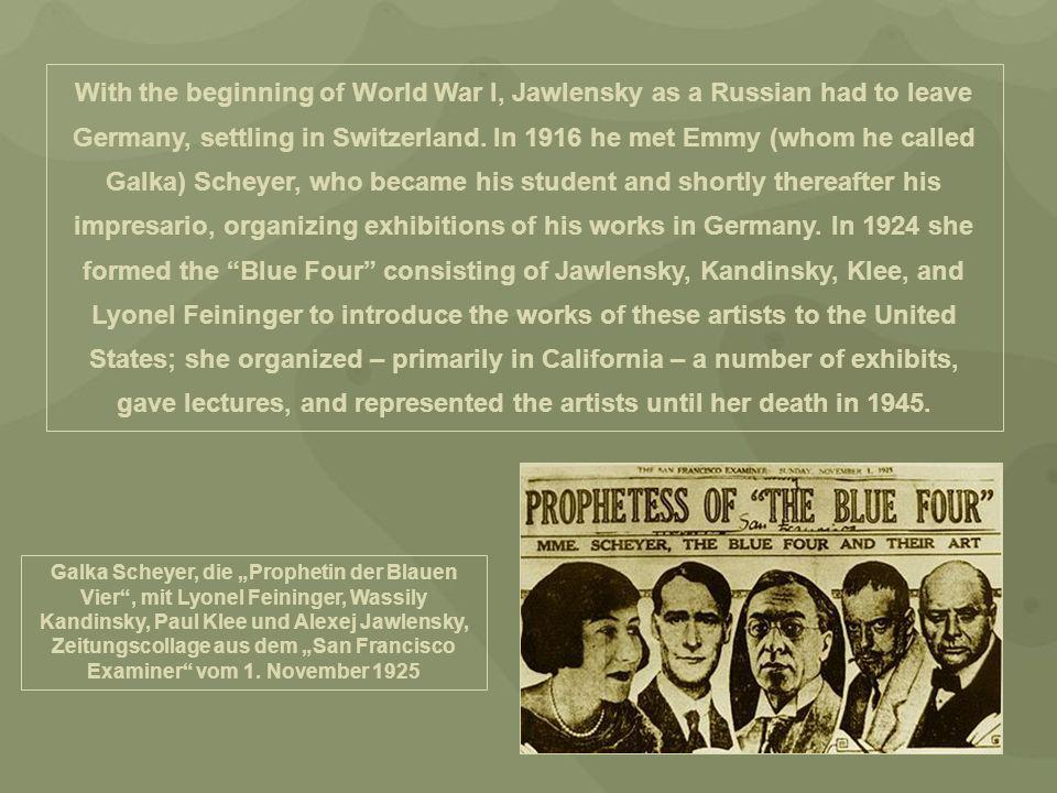 With the beginning of World War I, Jawlensky as a Russian had to leave Germany, settling in Switzerland. In 1916 he met Emmy (whom he called Galka) Scheyer, who became his student and shortly thereafter his impresario, organizing exhibitions of his works in Germany. In 1924 she formed the Blue Four consisting of Jawlensky, Kandinsky, Klee, and Lyonel Feininger to introduce the works of these artists to the United States; she organized – primarily in California – a number of exhibits, gave lectures, and represented the artists until her death in 1945.