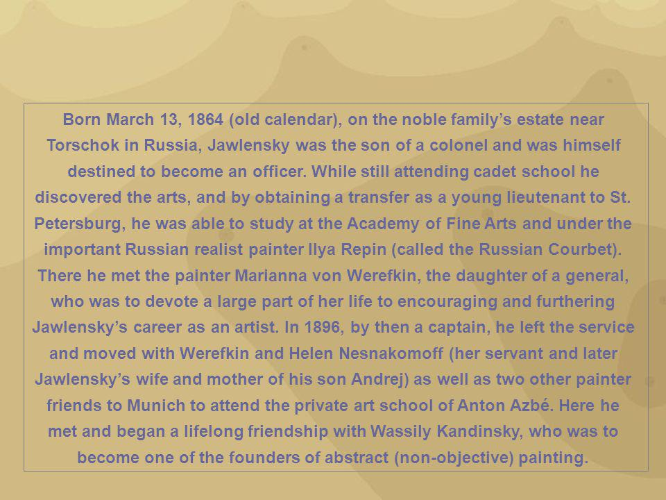 Born March 13, 1864 (old calendar), on the noble family's estate near Torschok in Russia, Jawlensky was the son of a colonel and was himself destined to become an officer.