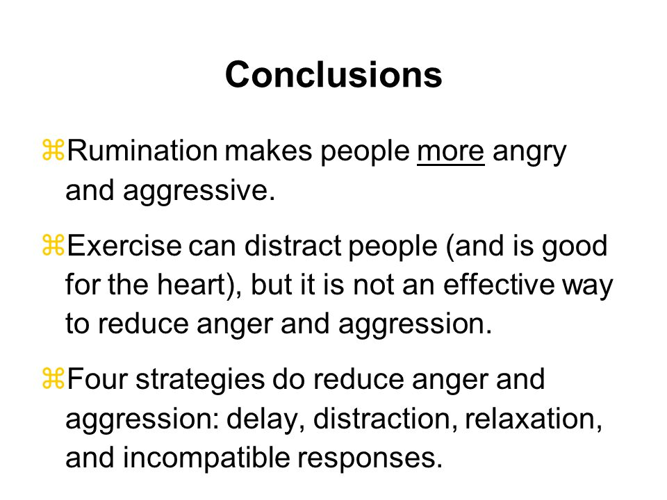 Conclusions Rumination makes people more angry and aggressive.