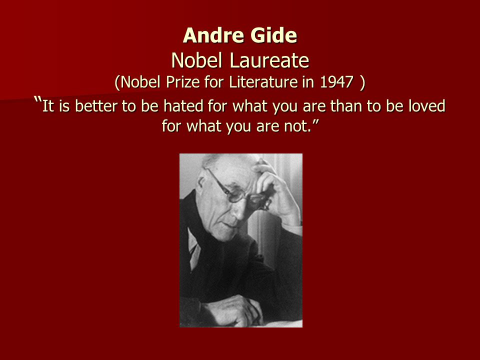 Andre Gide Nobel Laureate (Nobel Prize for Literature in 1947 ) It is better to be hated for what you are than to be loved for what you are not.