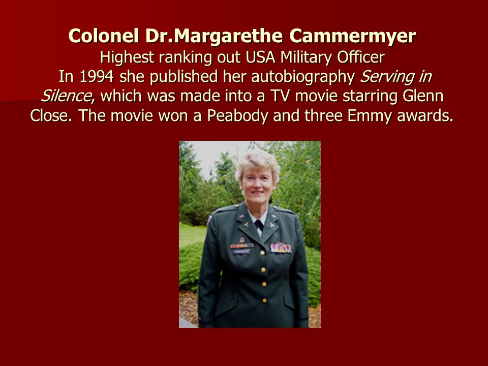 Colonel Dr.Margarethe Cammermyer Highest ranking out USA Military Officer In 1994 she published her autobiography Serving in Silence, which was made into a TV movie starring Glenn Close.