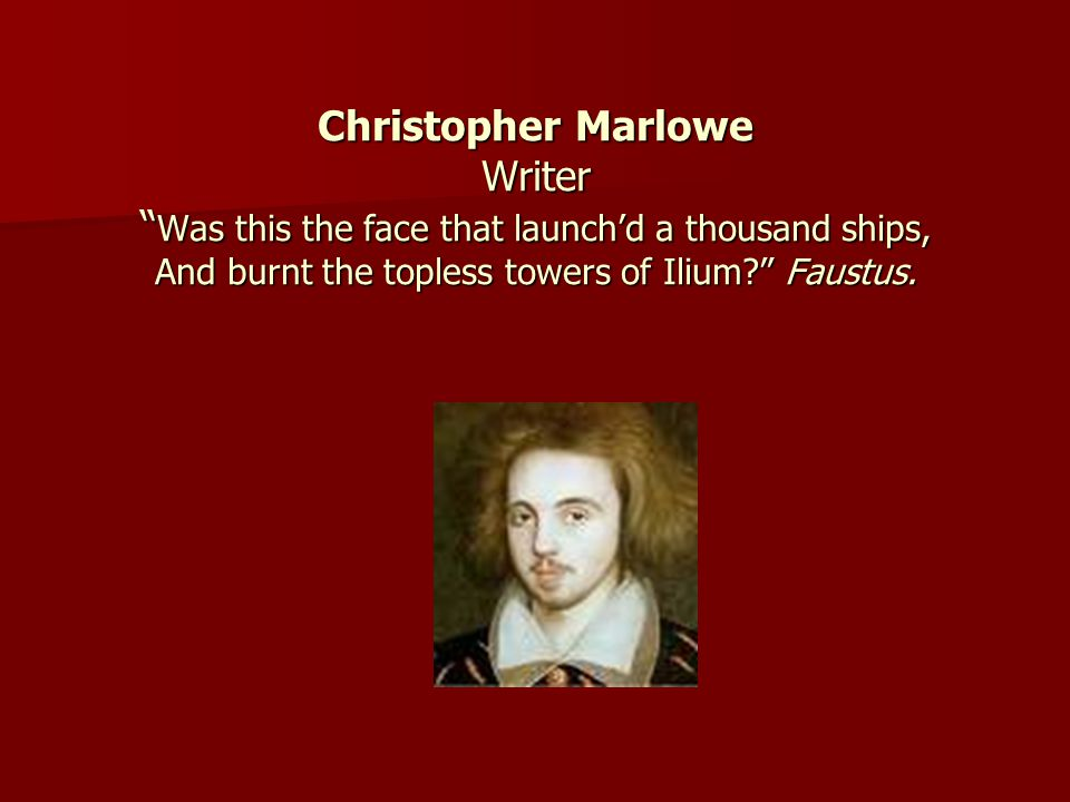 Christopher Marlowe Writer Was this the face that launch'd a thousand ships, And burnt the topless towers of Ilium Faustus.