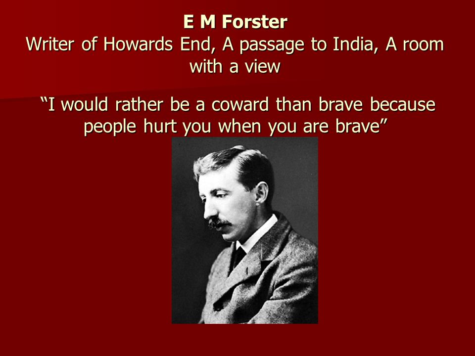 E M Forster Writer of Howards End, A passage to India, A room with a view I would rather be a coward than brave because people hurt you when you are brave