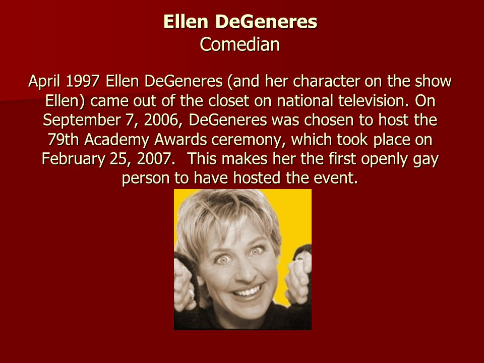 Ellen DeGeneres Comedian April 1997 Ellen DeGeneres (and her character on the show Ellen) came out of the closet on national television.
