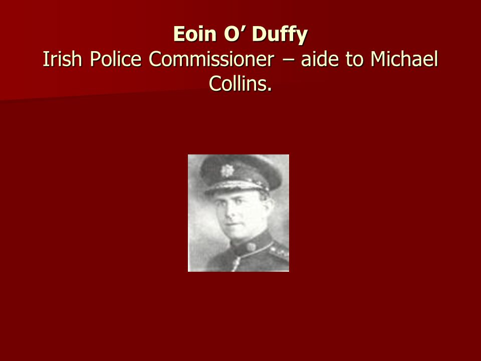 Eoin O' Duffy Irish Police Commissioner – aide to Michael Collins.