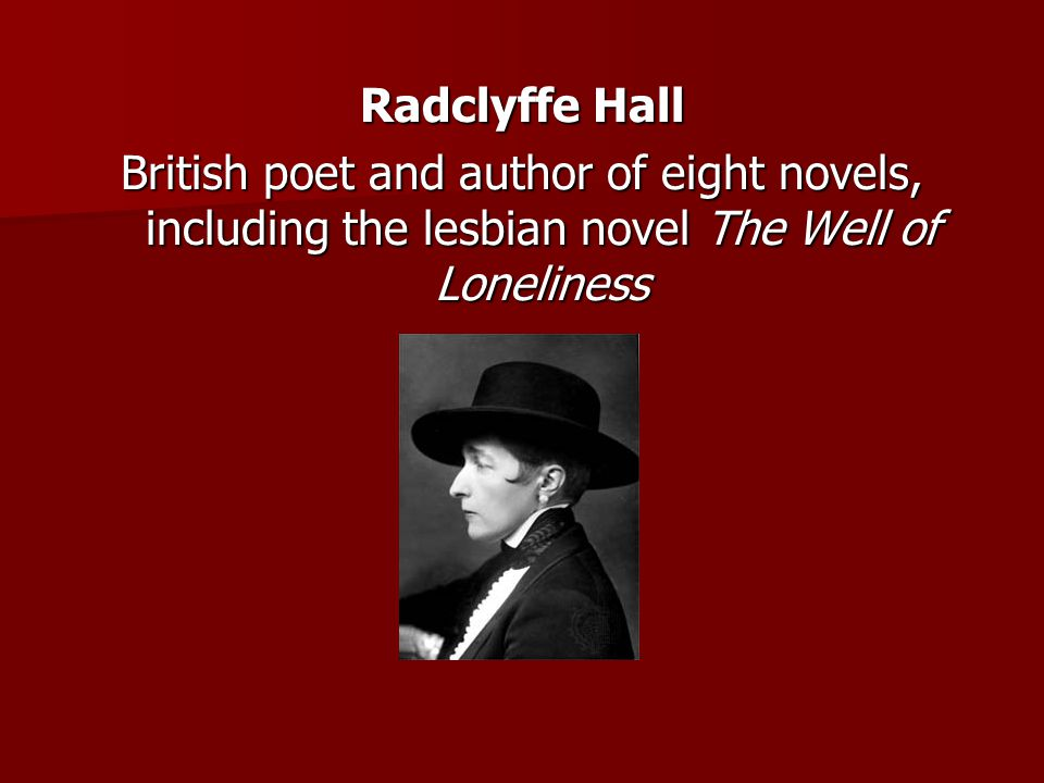 Radclyffe Hall British poet and author of eight novels, including the lesbian novel The Well of Loneliness.