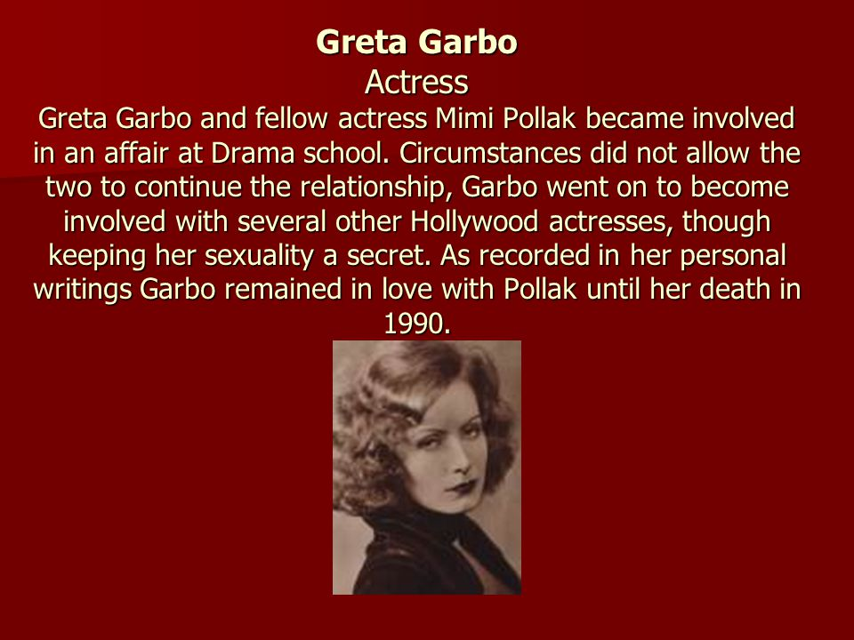 Greta Garbo Actress Greta Garbo and fellow actress Mimi Pollak became involved in an affair at Drama school.